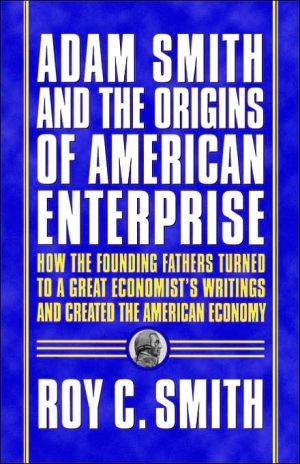 Adam Smith and the Origins of American Enterprise: How the Founding Fathers Turned to a Great Economist's Writings and Created the American Economy book written by Roy C. Smith