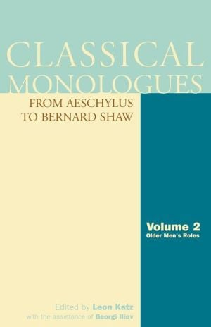 Classical Monologues From Aeschylus to Bernard Shaw, Volume 2: Older Men's Roles written by Leon Katz