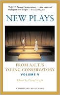 New Plays from A. C. T. 's Young Conservatory, Vol. 5 book written by Craig Slaight