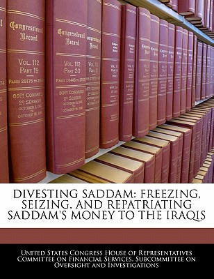 Divesting Saddam: Freezing, Seizing, and Repatriating Saddam's Money to the Iraqis written by United States Congress House of Represen