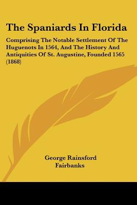 The Spaniards In Florida: Comprising The Notable Settlement Of The Huguenots In 1564, And Th... written by George Rainsford Fairbanks