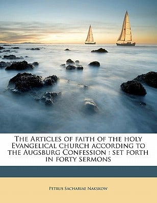 The Articles of Faith of the Holy Evangelical Church According to the Augsburg Confession: Set Forth in Forty Sermons book written by Nakskow, Petrus Sachariae