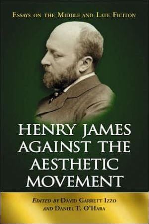 Henry James Against the Aesthetic Movement: Essays on the Middle and Late Fiction book written by David Garrett Izzo