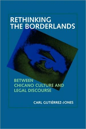Rethinking the Borderlands: Between Chicano Culture and Legal Discourse book written by Carl Gutierrez-Jones