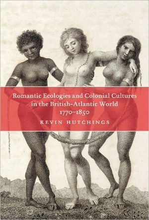 Romantic Ecologies and Colonial Cultures in the British Atlantic World, 1770-1850 book written by Kevin Hutchings