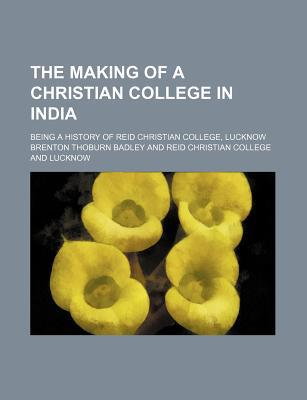 The Making of a Christian College in India; Being a History of Reid Christian College, Lucknow written by Badley, Brenton Thoburn
