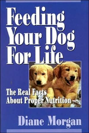Feeding Your Dog for Life: The Real Facts about Proper Nutrition book written by Diane Morgan