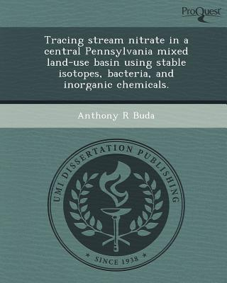 Tracing Stream Nitrate in a Central Pennsylvania Mixed Land-Use Basin Using Stable Isotopes, Bacteria, and Inorganic Chemicals. written by Anthony R. Buda