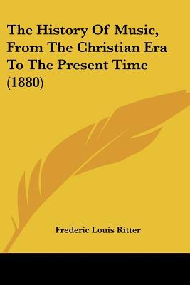 The History Of Music, From The Christian Era To The Present Time (1880) written by Frederic Louis Ritter