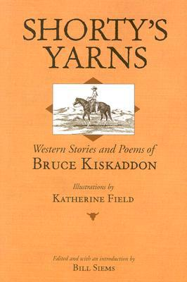 Shorty's Yarns: Western Stories And Poems Of Bruce Kiskaddon book written by Bill Siems