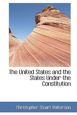 The United States and the States Under the Constitution written by Christopher Stuart Patterson
