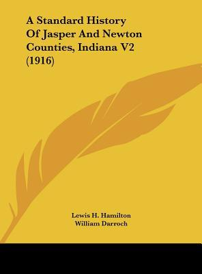 A Standard History of Jasper and Newton Counties, Indiana V2 (1916) written by Hamilton, Lewis H. , Darroch, William