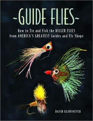 Guide Flies: How to Tie and Fish the Killer Flies from America's Greatest Guides and Fly Shops book written by Dave Klausmeyer