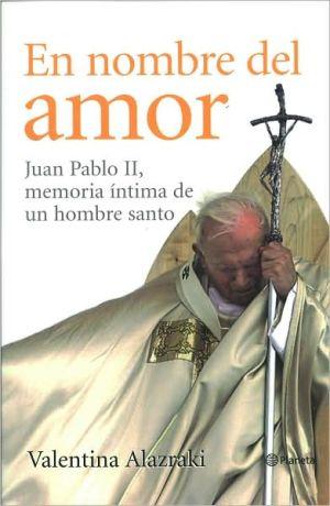 En nombre del amor:Juan Pablo II, memoria íntima de un hombre santo book written by Valentina Alazraki