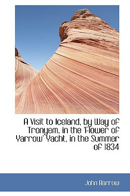 A Visit to Iceland, by Way of Tronyem, in the 'Flower of Yarrow' Yacht, in the Summer of 1834 book written by Barrow, John