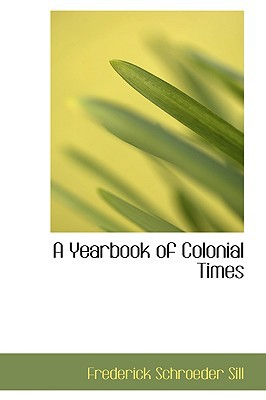 A Yearbook of Colonial Times book written by Sill, Frederick Schroeder