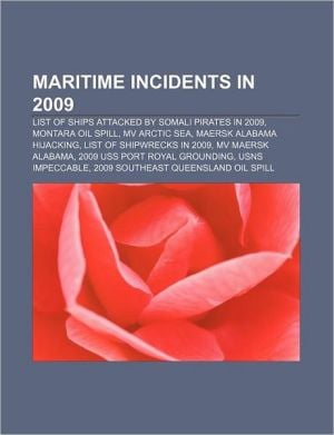 Maritime Incidents in 2009: List of Ships Attacked by Somali Pirates, Mv Arctic Sea, Montara Oil Spill, Maersk Alabama Hijacking written by Books LLC