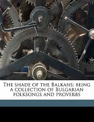 The Shade of the Balkans: Being a Collection of Bulgarian Folksongs and Proverbs book written by Bernard, Henry , Slaveikoff, Pencho , Dillon, Emile Joseph