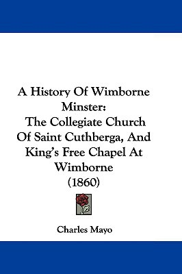 A History Of Wimborne Minster: The Collegiate Church Of Saint Cuthberga, And King's Free Cha... written by Charles Mayo