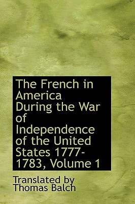 The French in America During the War of Independence of the United States 1777-1783, Volume 1 written by By Thomas Balch, Translated