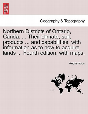 Northern Districts of Ontario, Canda. ... Their Climate, Soil, Products ... and Capabilities, with Information as to How to Acquire Lands ... Fourth E written by Anonymous