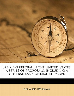 Banking Reform in the United States; A Series of Proposals, Including a Central Bank of Limited Scope book written by Sprague, O. M. W. 1873