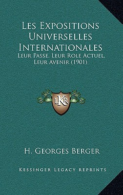 Les Expositions Universelles Internationales: Leur Passe, Leur Role Actuel, Leur Avenir (1901) written by Berger, H. Georges