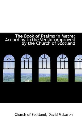 The Book of Psalms in Metre: According to the Version Approved by the Church of Scotland book written by Scotland, Church Of
