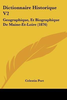 Dictionnaire Historique V2: Geographique, Et Biographique de Maine-Et-Loire (1876) written by Port, Celestin