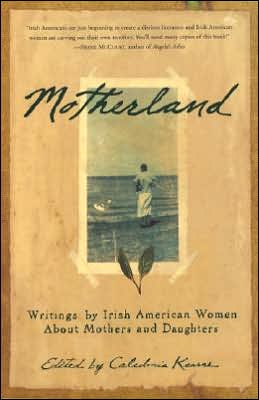 Motherland: Writings by Irish American Women about Mothers and Daughters written by Caledonia Kearns