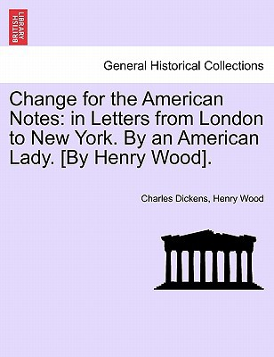 Change for the American Notes: In Letters from London to New York. by an American Lady. [By Henry Wood]. book written by Dickens, Charles , Wood, Henry