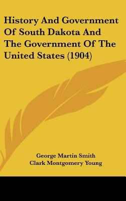 History And Government Of South Dakota And The Government Of The United States (1904) written by George Martin Smith, Clark Montg...