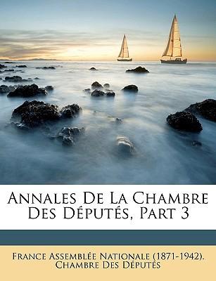 Annales de La Chambre Des Dputs, Part 3 book written by France Assemble Nationale (1871-1942), A