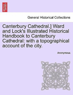 Canterbury Cathedral.] Ward and Lock's Illustrated Historical Handbook to Canterbury Cathedral: With a Topographical Account of the City. book written by Anonymous