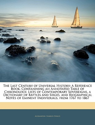 The Last Century of Universal History: A Reference Book, Contanining an Annotated Table of C... written by Alexander Charles Ewald