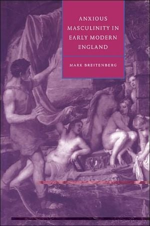 Anxious Masculinity in Early Modern England book written by Mark Breitenberg