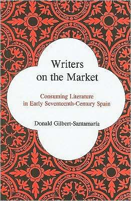 Writers on the Market: Consuming Literature in Early Seventeenth-Century Spain book written by Donald Gilbert-Santamaria
