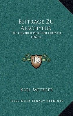 Beitrage Zu Aeschylus: Die Chorlieder Der Orestie (1876) written by Metzger, Karl