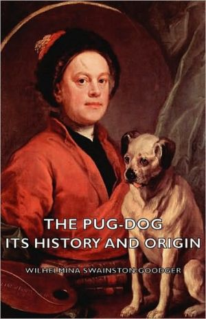 The Pug-Dog - Its History And Origin book written by Wilhelmina Swainston-Goodger
