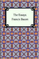 The Essays of Francis Bacon book written by Francis Bacon