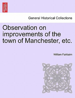 Observation on Improvements of the Town of Manchester, Etc. book written by Fairbairn, William