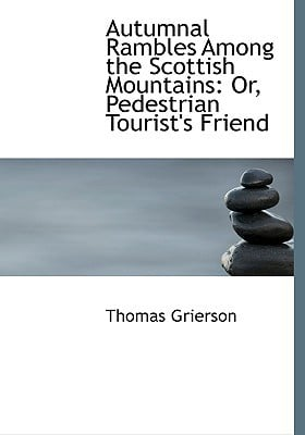 Autumnal Rambles Among the Scottish Mountains: Or, Pedestrian Tourist's Friend (Large Print Edition) book written by Grierson, Thomas