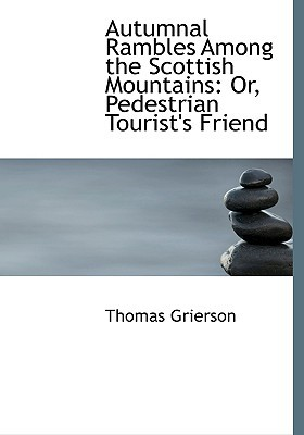 Autumnal Rambles Among the Scottish Mountains: Or, Pedestrian Tourist's Friend (Large Print Edition) written by Grierson, Thomas