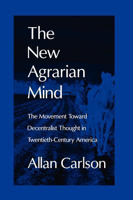 New Agrarian Mind: The Movement Toward Decentralist Thought in Twentieth-Century America book written by Allan Carlson