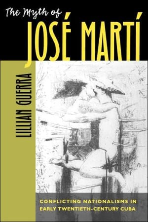 The Myth of Jose Marti: Conflicting Nationalisms in Early Twentieth-Century Cuba book written by Lillian Guerra