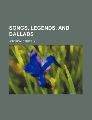 Songs, Legends, and Ballads book written by O'Reilly, John Boyle , Books, General