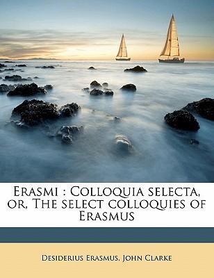 Erasmi: Colloquia Selecta, Or, the Select Colloquies of Erasmus book written by Erasmus, Desiderius , Clarke, John