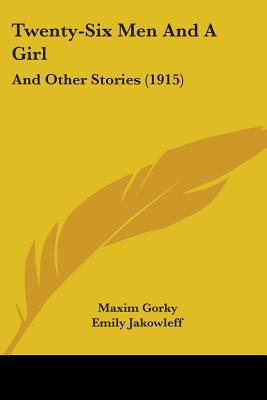 Twenty-Six Men and a Girl: And Other Stories (1915) written by Gorky, Maxim , Jakowleff, Emily , Montefiore, Dora R.