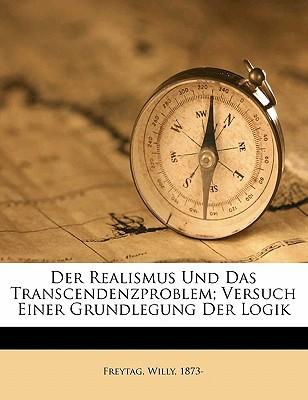 Der Realismus Und Das Transcendenzproblem; Versuch Einer Grundlegung Der Logik book written by 1873-, FREYTAG, WILL , 1873-, Freytag Willy
