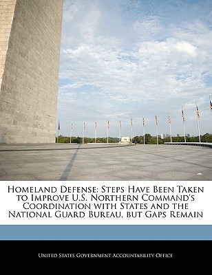 Homeland Defense: Steps Have Been Taken to Improve U.S. Northern Command's Coordination with States and the National Guard Bureau, But G written by United States Government Accountability